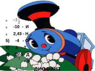 3 группа - А -10 - И 2,43 - Н 5) -4 - О 6) 3 -Т 7) -25,4 - Д - Ф ДИОФАНТ