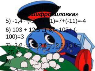 Станция «Расшифровиловка» 5) -1,4 · (-5) + (-11)=7+(-11)=-4 6) 103 + 12,5 · (