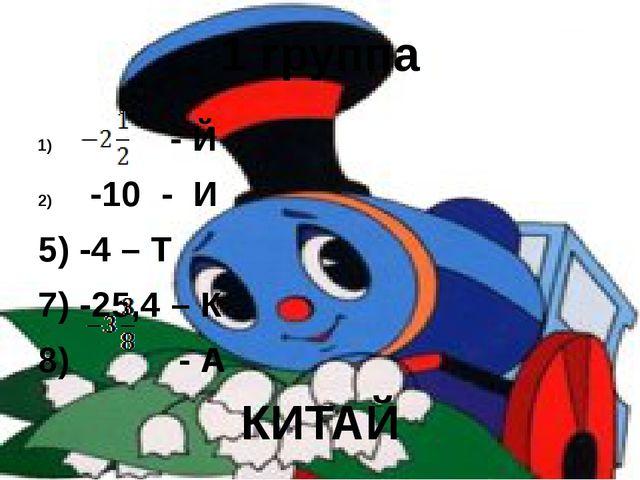 1 группа - Й -10 - И 5) -4 – Т 7) -25,4 – К 8) - А КИТАЙ
