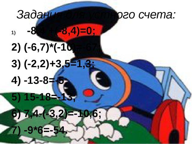 Задания для устного счета: -8,4 +(-8,4)=0; 2) (-6,7)*(-10)=-67; 3) (-2,2)+3,5...