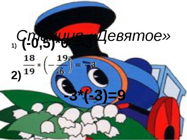 Станция «Девятое» (-0,5)*6 =-3 2) -3*(-3)=9