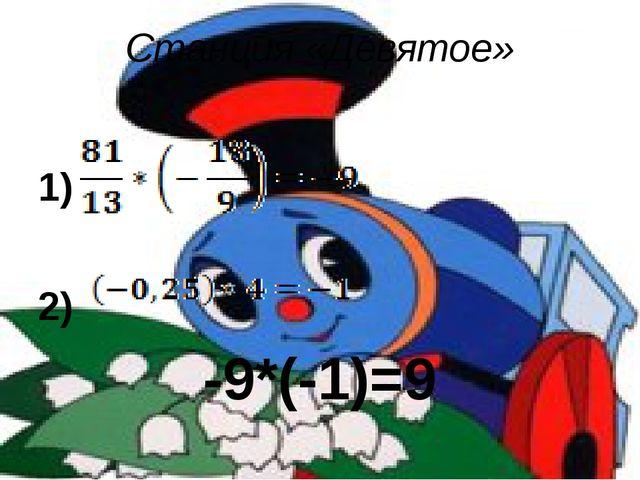 Станция «Девятое» 1) 2) -9*(-1)=9