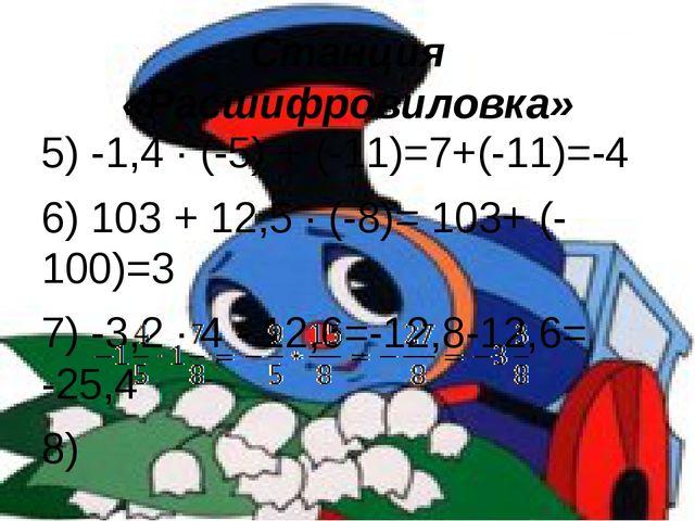 Станция «Расшифровиловка» 5) -1,4 · (-5) + (-11)=7+(-11)=-4 6) 103 + 12,5 · (...