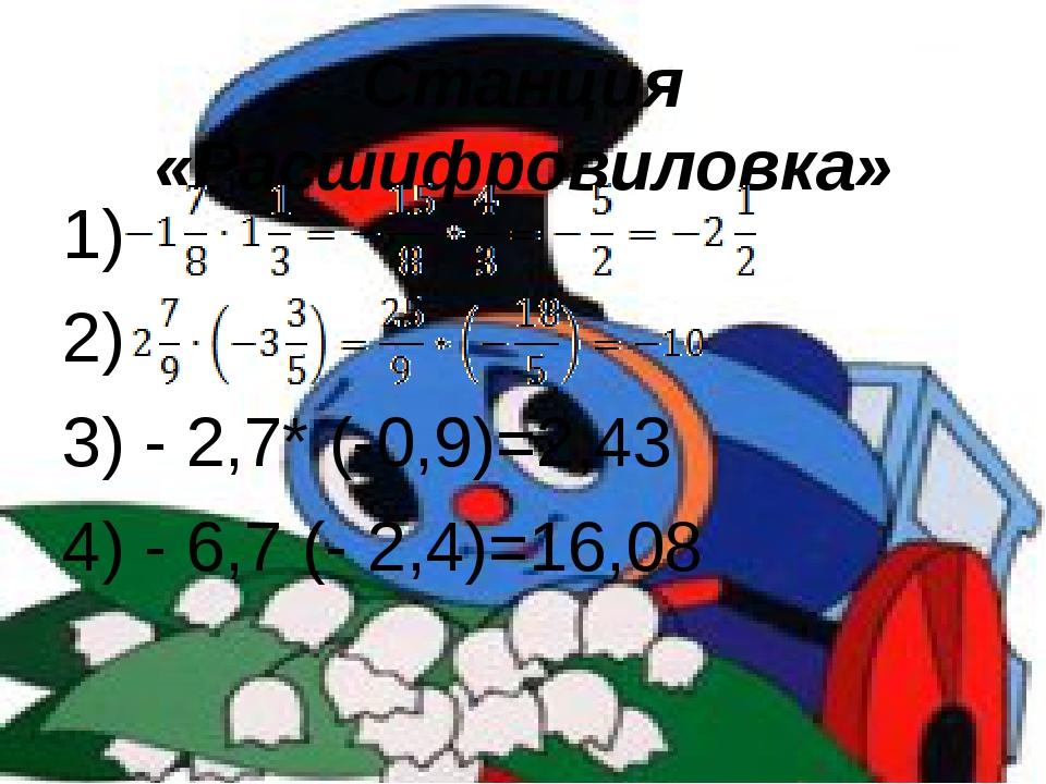 Станция «Расшифровиловка» 1) 2) 3) - 2,7* (-0,9)=2,43 4) - 6,7 (- 2,4)=16,08