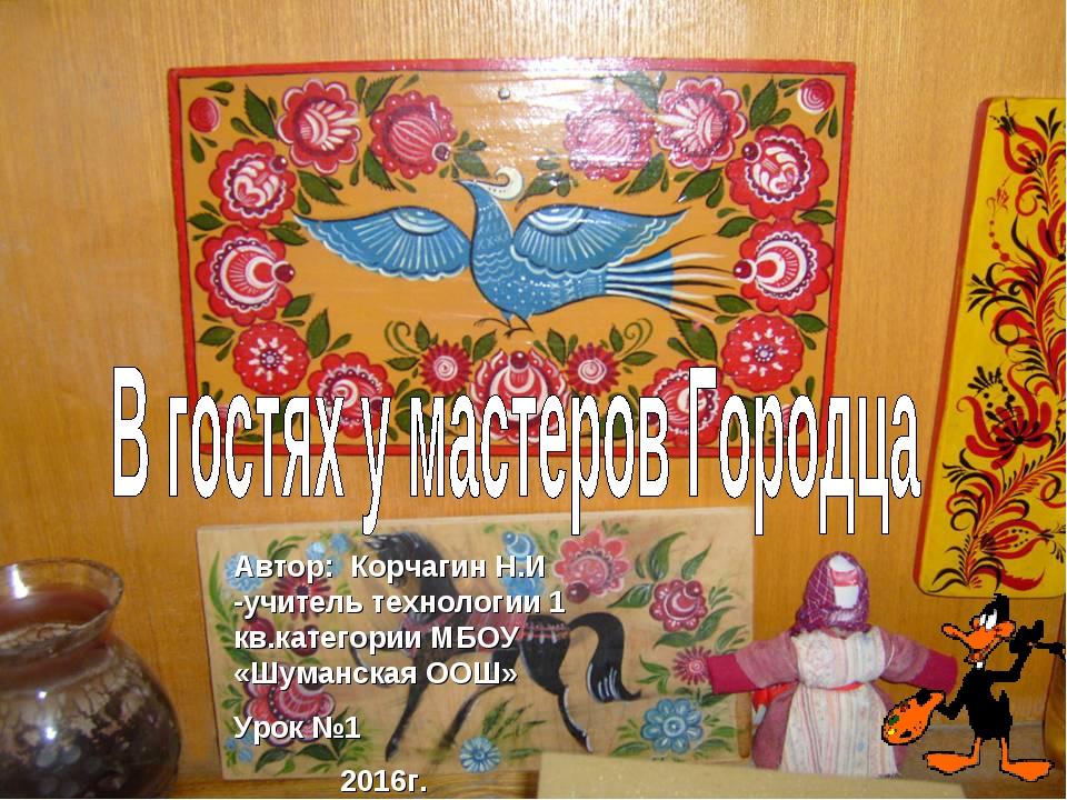 Автор: Корчагин Н.И -учитель технологии 1 кв.категории МБОУ «Шуманская ООШ» У...