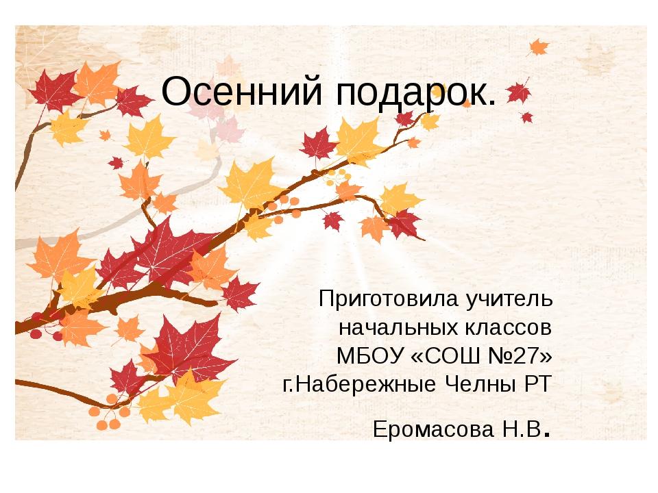 Осенний подарок. Приготовила учитель начальных классов МБОУ «СОШ №27» г.Набер...