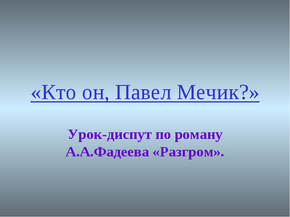 «Кто он, Павел Мечик?» Урок-диспут по роману А.А.Фадеева «Разгром».