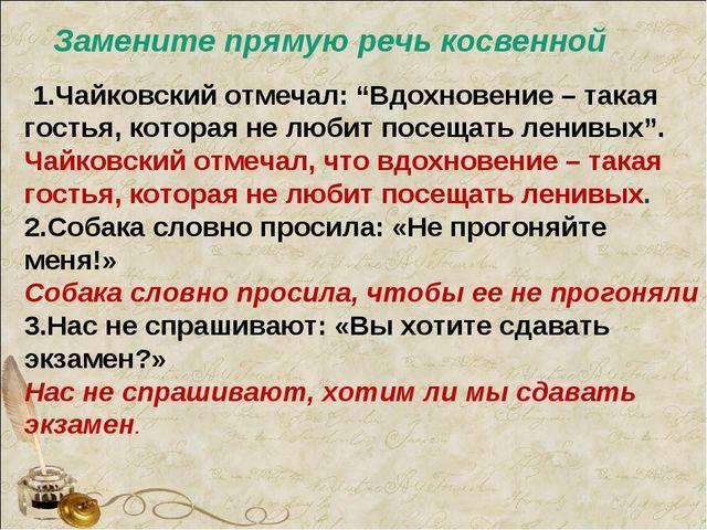 """Замените прямую речь косвенной 1.Чайковский отмечал: """"Вдохновение – такая гос..."""