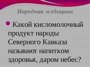 Народная медицина Какой кисломолочный продукт народы Северного Кавказа называ