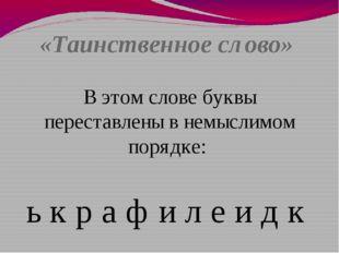 «Таинственное слово» В этом слове буквы переставлены в немыслимом порядке: ь