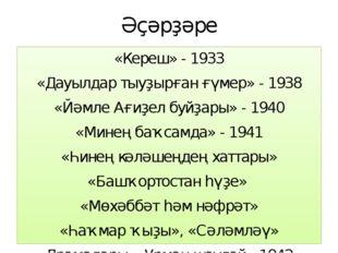 Әҫәрҙәре «Кереш» - 1933 «Дауылдар тыуҙырған ғүмер» - 1938 «Йәмле Ағиҙел буйҙа