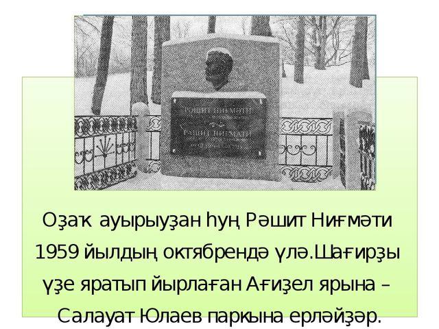 Оҙаҡ ауырыуҙан һуң Рәшит Ниғмәти 1959 йылдың октябрендә үлә.Шағирҙы үҙе ярат...