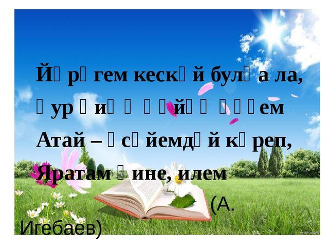 Йөрәгем кескәй булһа ла, Ҙур һиңә һөйөү һүҙем Атай – әсәйемдәй күреп, Яратам...
