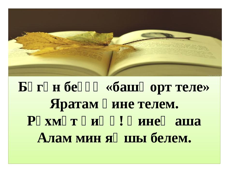 Бөгөн беҙҙә «башҡорт теле» Яратам һине телем. Рәхмәт һиӊә! Һинеӊ аша Алам ми...
