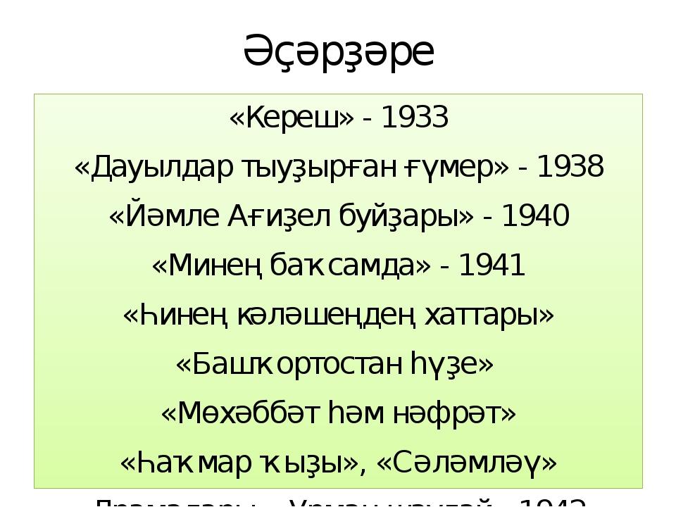 Әҫәрҙәре «Кереш» - 1933 «Дауылдар тыуҙырған ғүмер» - 1938 «Йәмле Ағиҙел буйҙа...