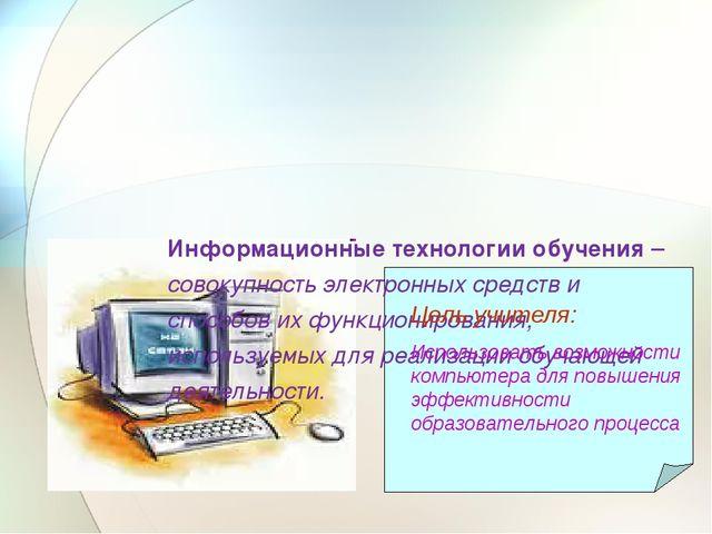 Информационные технологии обучения – совокупность электронных средств и спос...