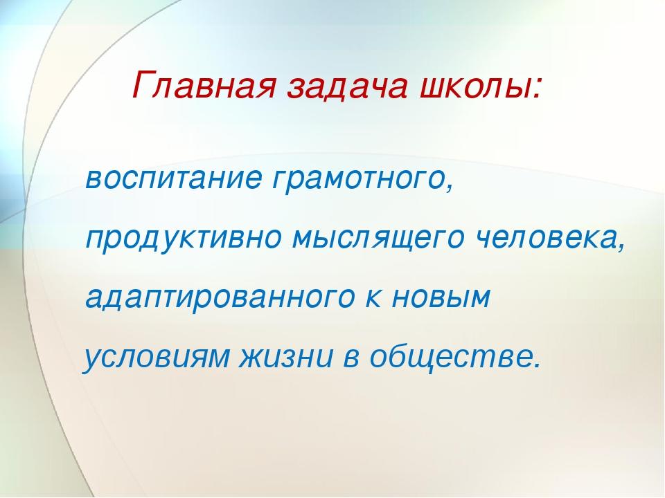 Главная задача школы: воспитание грамотного, продуктивно мыслящего человека,...