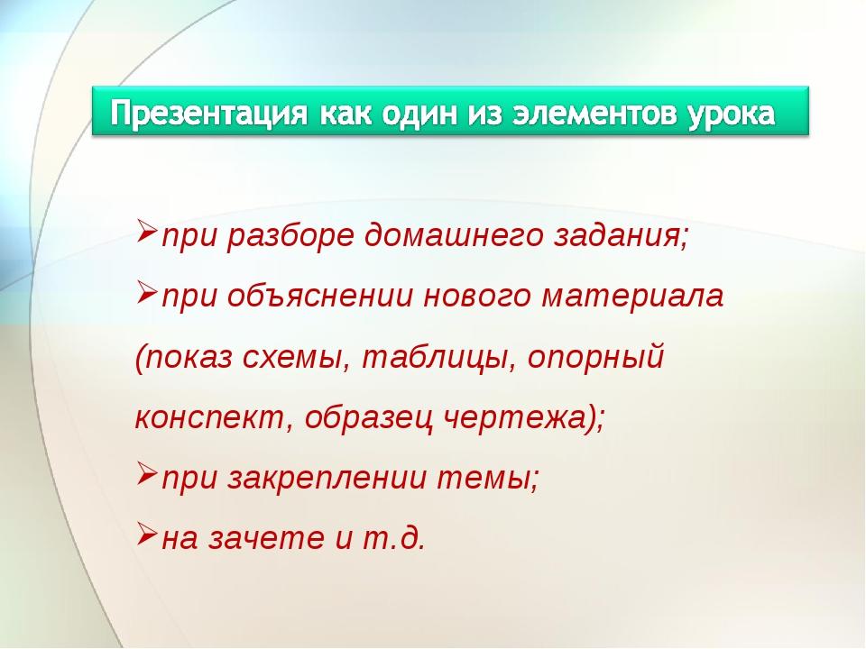 при разборе домашнего задания; при объяснении нового материала (показ схемы,...