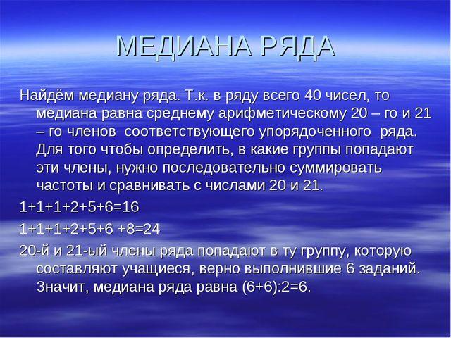 МЕДИАНА РЯДА Найдём медиану ряда. Т.к. в ряду всего 40 чисел, то медиана равн...
