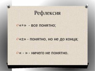 Рефлексия «+» - все понятно; «±» - понятно, но не до конца; « - » - ничего не