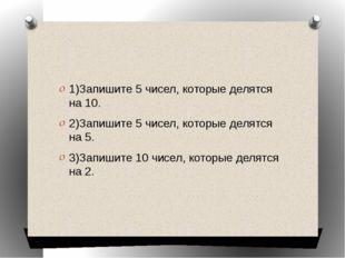 1)Запишите 5 чисел, которые делятся на 10. 2)Запишите 5 чисел, которые делят