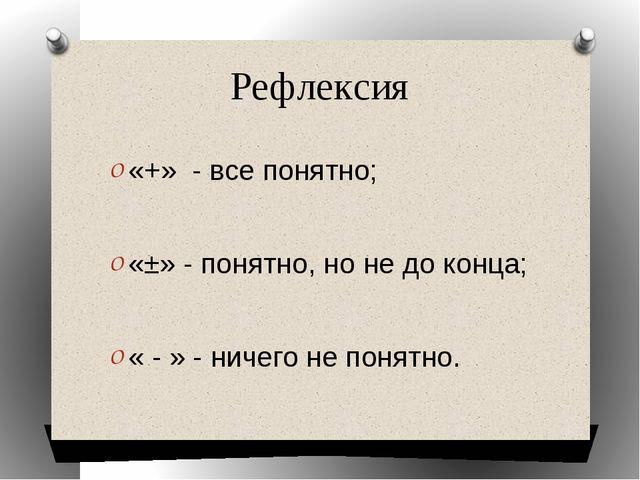 Рефлексия «+» - все понятно; «±» - понятно, но не до конца; « - » - ничего не...