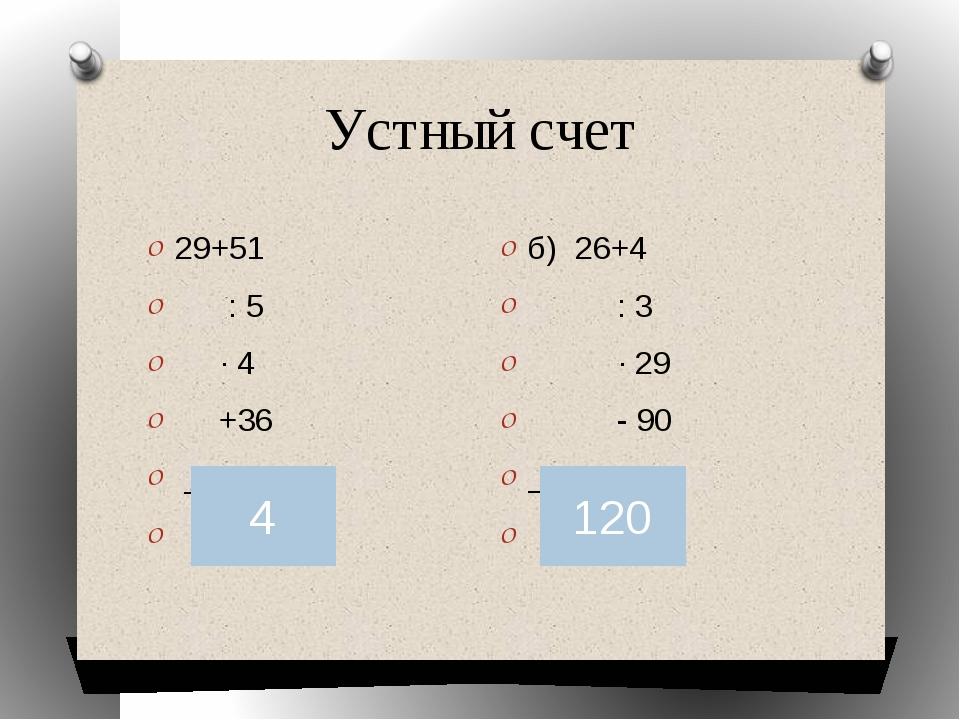 Устный счет 29+51  : 5 ∙ 4 +36 : 25 ?  б) 26+4 : 3 ∙ 29 - 90 ∙ 6 ? 4 120