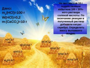 Дано: mр(HCl)=100 г W(HCl)=0,2 m (CaCO3)=10 г На мел массой 10 г подействова