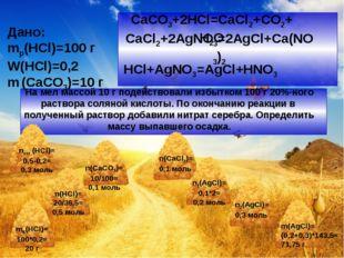 CaCO3+2HCl=CaCl2+CO2+H2O Дано: mр(HCl)=100 г W(HCl)=0,2 m (CaCO3)=10 г CaCl2+