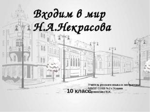 Входим в мир Н.А.Некрасова 10 класс Учитель русского языка и литературы МБОУ