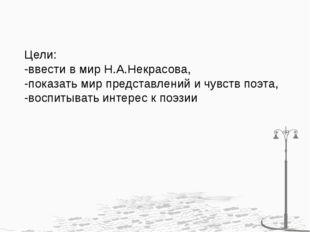 Цели: -ввести в мир Н.А.Некрасова, -показать мир представлений и чувств поэта