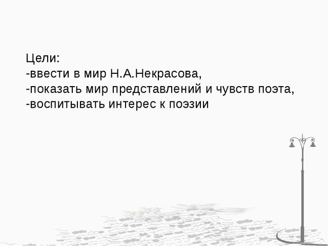 Цели: -ввести в мир Н.А.Некрасова, -показать мир представлений и чувств поэта...