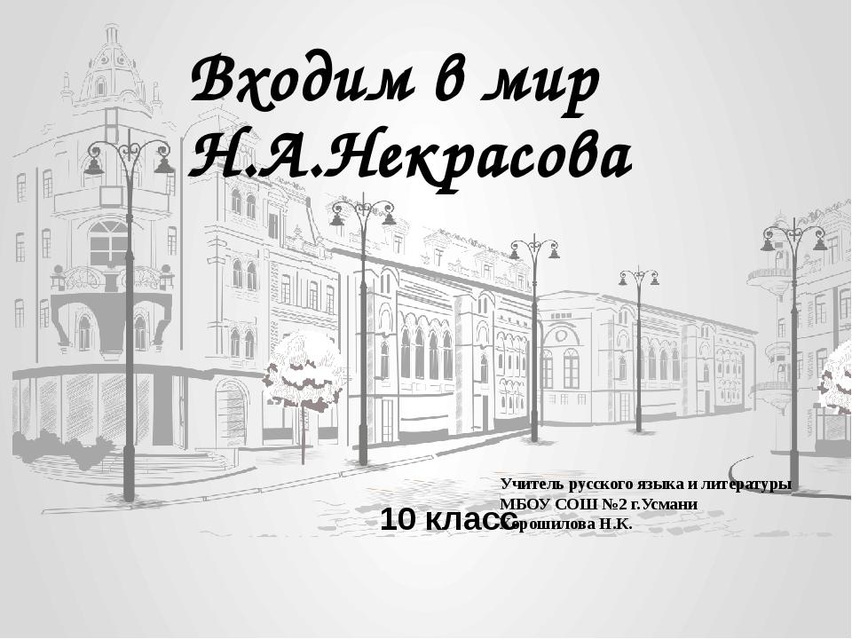 Входим в мир Н.А.Некрасова 10 класс Учитель русского языка и литературы МБОУ...