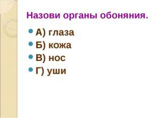 Назови органы обоняния. А) глаза Б) кожа В) нос Г) уши
