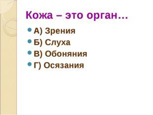 Кожа – это орган… А) Зрения Б) Слуха В) Обоняния Г) Осязания