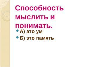 Способность мыслить и понимать. А) это ум Б) это память