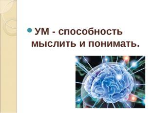 УМ - способность мыслить и понимать.