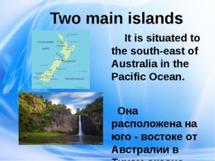 Two main islands It is situated to the south-east of Australia in the Pacifi