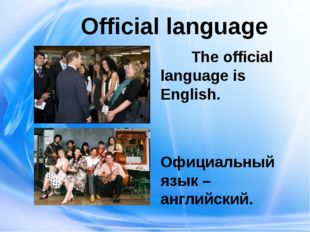 Official language The official language is English. Официальный язык – англи