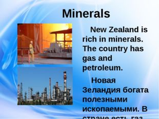 Minerals New Zealand is rich in minerals. The country has gas and petroleum.