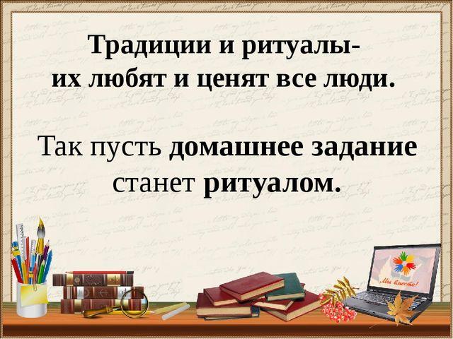 Традиции и ритуалы- их любят и ценят все люди. Так пусть домашнее задание ста...