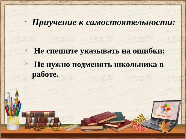 Приучение к самостоятельности: Не спешите указывать на ошибки; Не нужно подме...