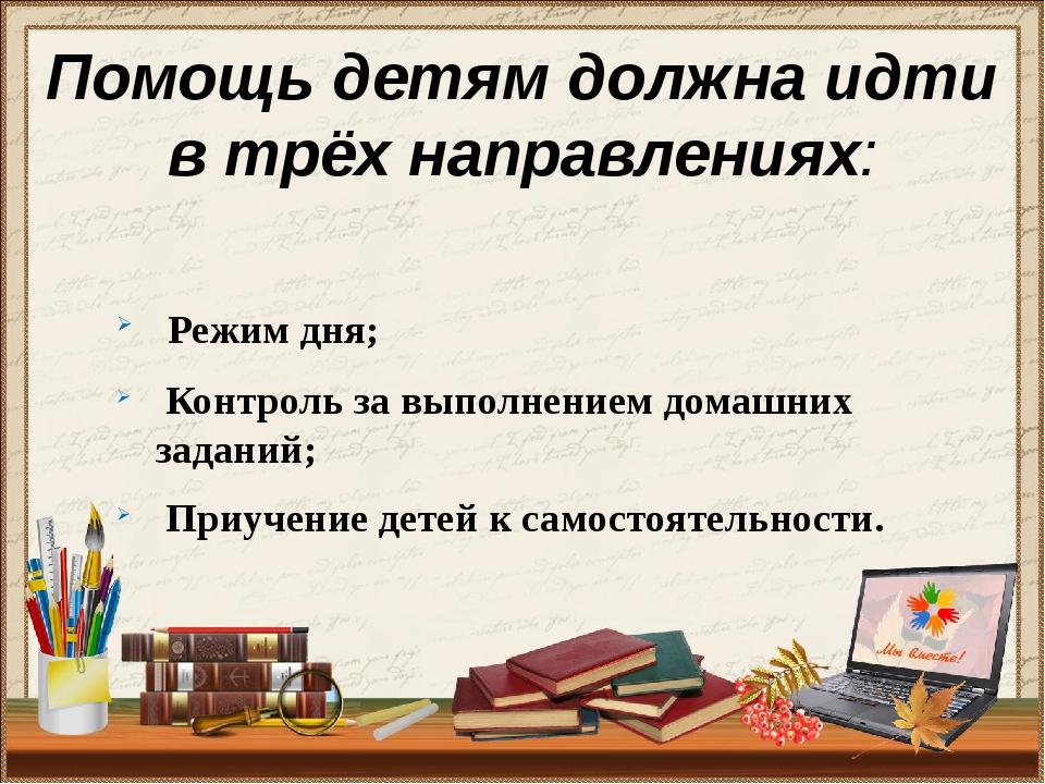 Помощь детям должна идти в трёх направлениях: Режим дня; Контроль за выполнен...