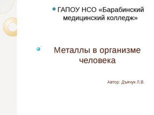 Металлы в организме человека Автор: Дъячук Л.В. ГАПОУ НСО «Барабинский медици
