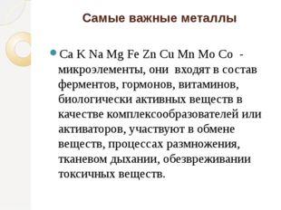 Самые важные металлы Ca K Na Mg Fe Zn Cu Mn Mo Co - микроэлементы, они входят