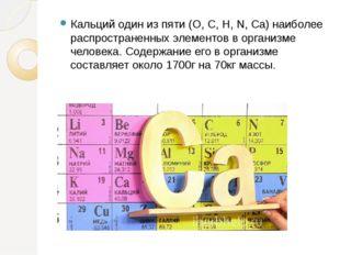Кальций один из пяти (O, C, H, N, Ca) наиболее распространенных элементов в о