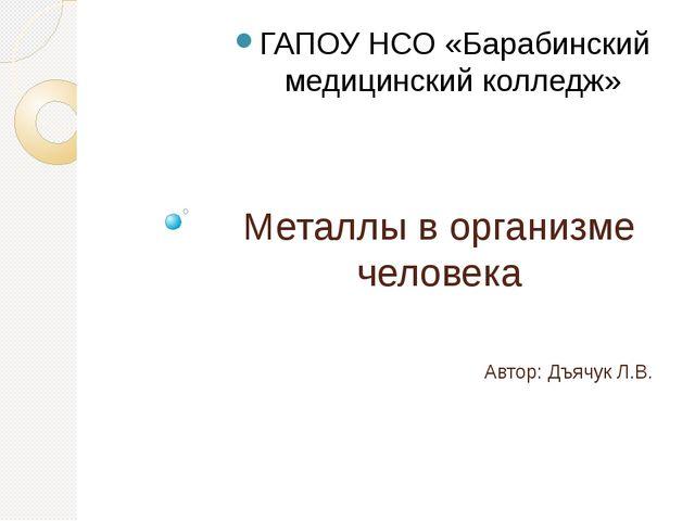Металлы в организме человека Автор: Дъячук Л.В. ГАПОУ НСО «Барабинский медици...