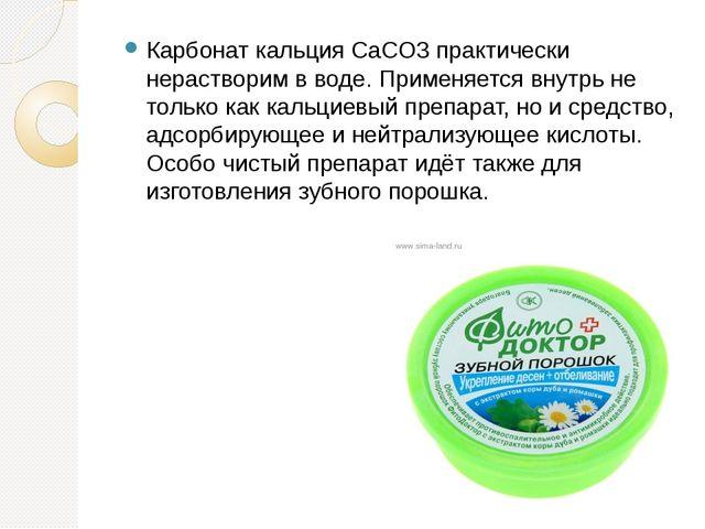 Карбонат кальция CaCO3 практически нерастворим в воде. Применяется внутрь не...