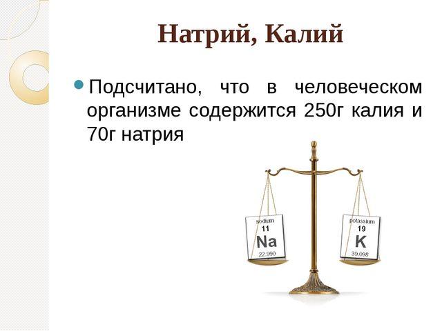 Натрий, Калий Подсчитано, что в человеческом организме содержится 250г калия...
