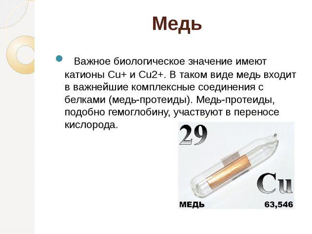 Медь Важное биологическое значение имеют катионы Cu+ и Cu2+. В таком виде м...